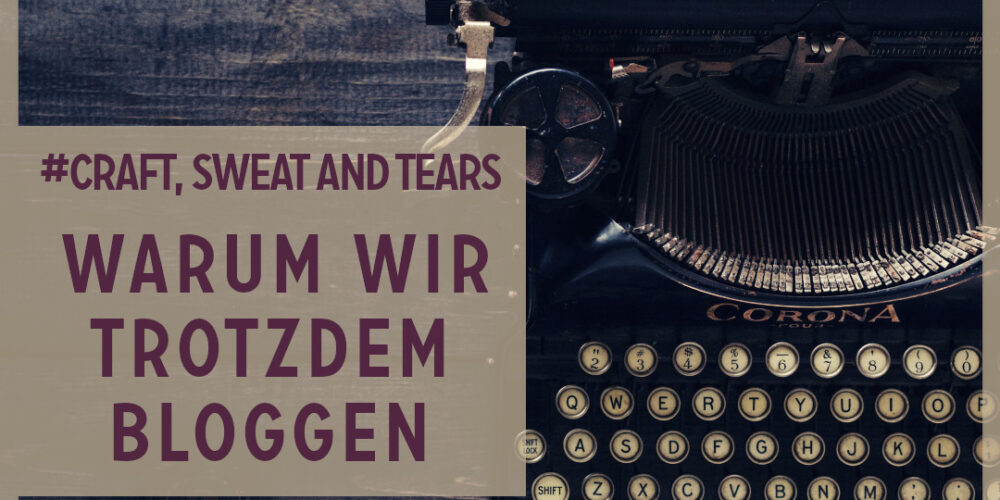 Craft, Sweat and Tears: Warum wir trotzdem bloggen.
